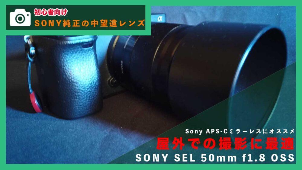 【SONY SEL 50mm F1.8 OSS】動画撮影初心者におすすめのSONY純正の中望遠レンズ